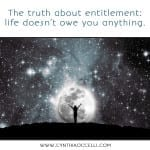 The truth about entitlement: life doesn't owe you anything.
