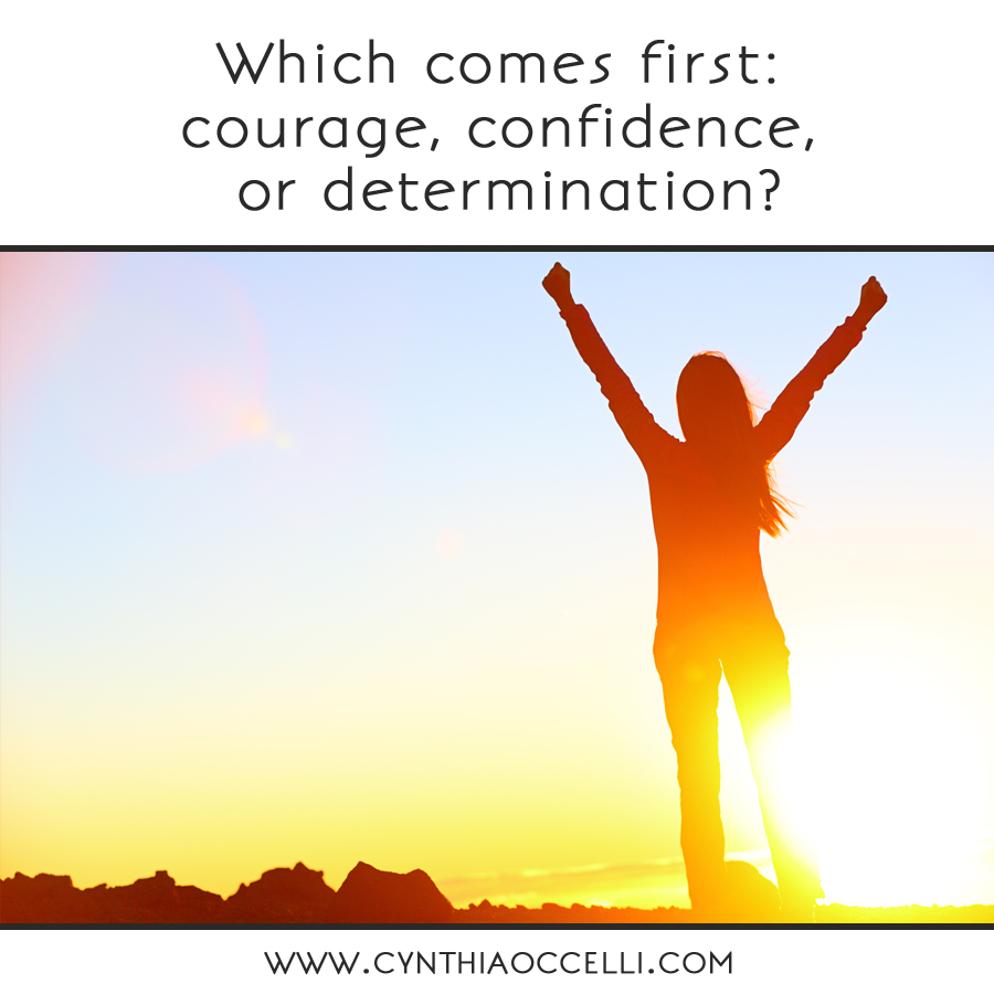 Which comes first: courage, confidence, or determination?