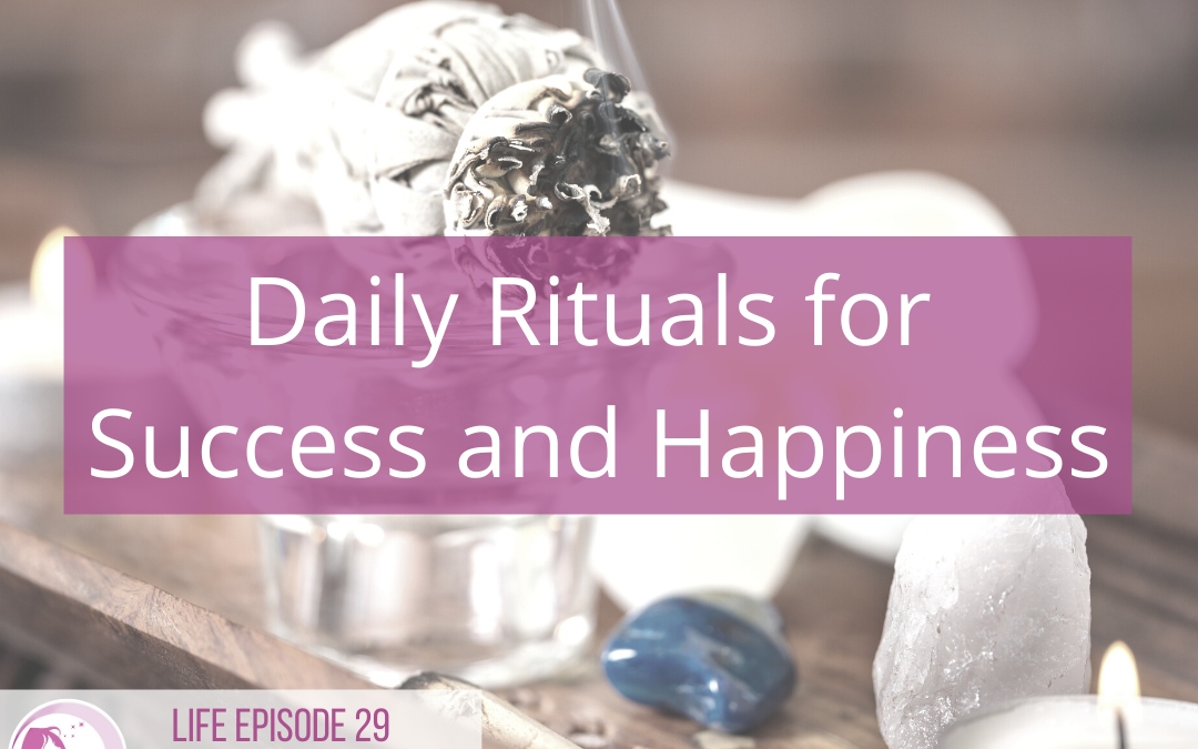 LIFE 029: Daily Rituals for Success and Happiness
