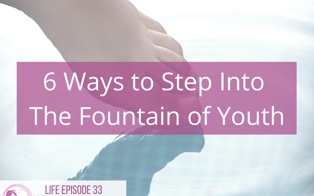 LIFE 033: 6 Ways to Step into the Fountain of Youth