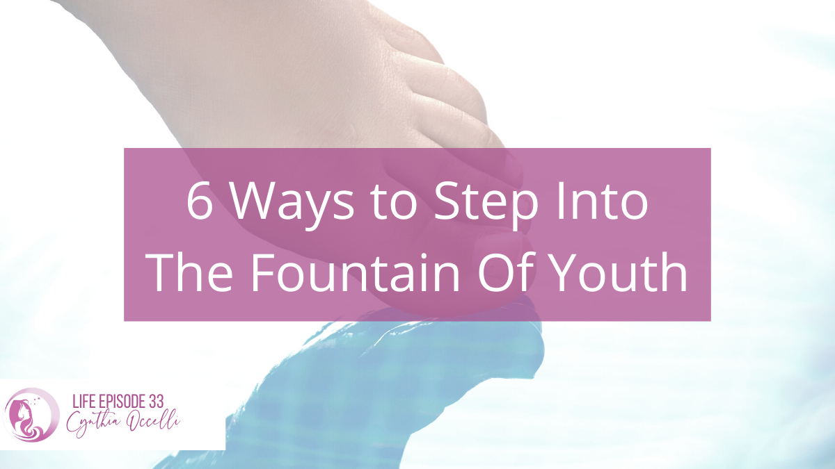LIFE 33: 6 Ways to Step Into The Fountain of Youth