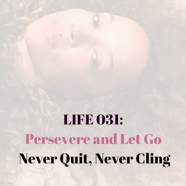 LIFE 031: Persevere and Let Go: Never Quit, Never Cling