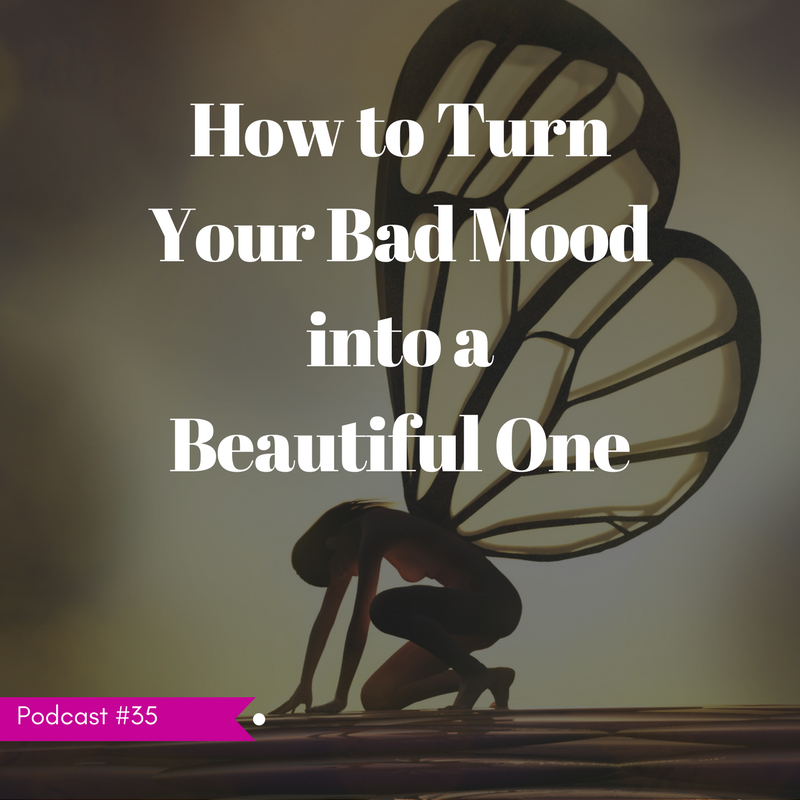 LIFE 035: How to Turn Your Bad Mood into a Beautiful One