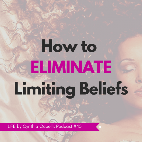 LIFE 45: How to Eliminate Limiting Beliefs