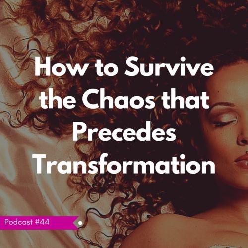 LIFE 044: Chaos Precedes Transformation
