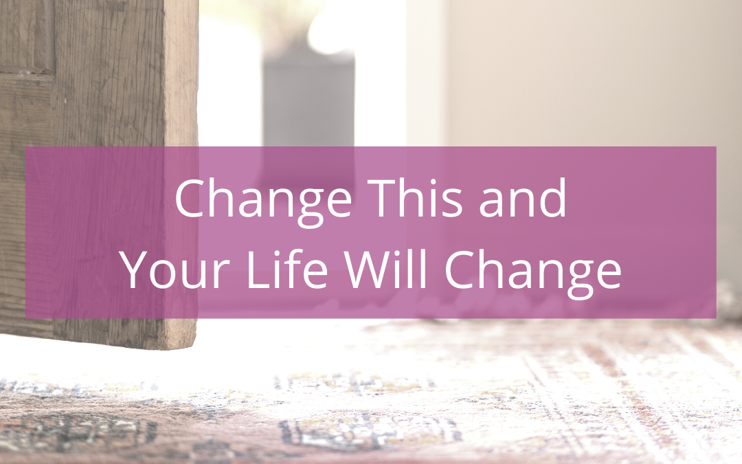 Change this and your life will change