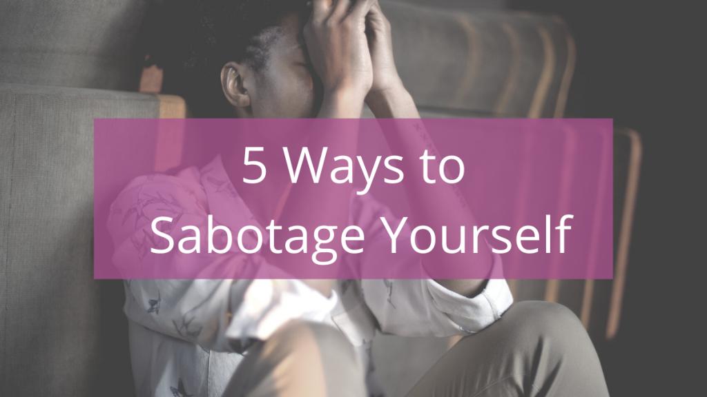 5 Ways to Sabotage Yourself