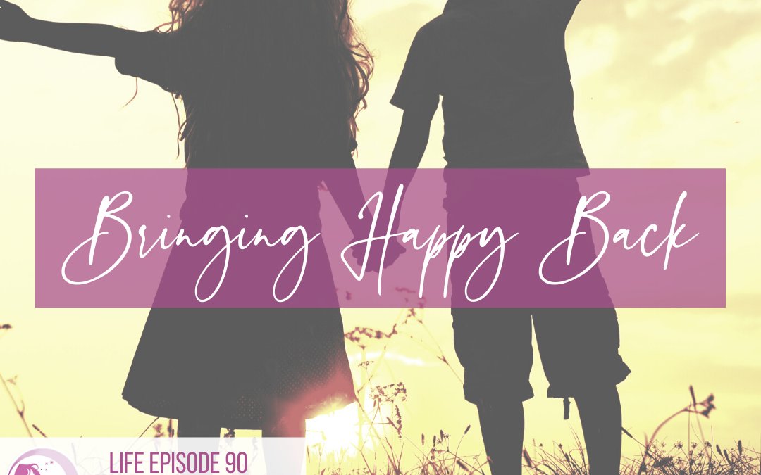 LIFE 090: Bringing Happy Back