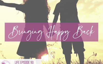 LIFE 090: Bringing Happy Back
