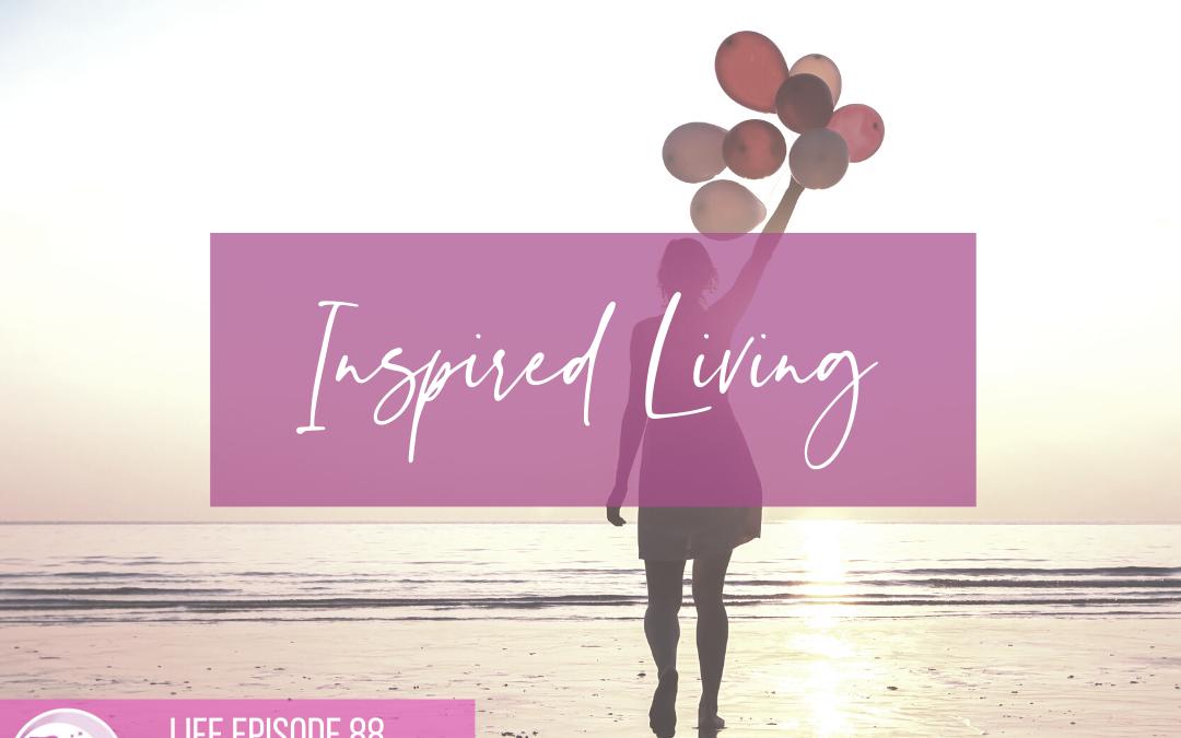 LIFE 088: Inspired Living