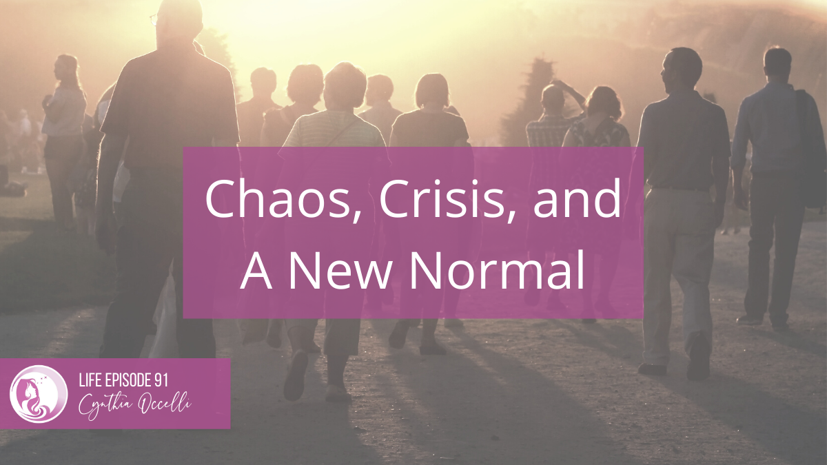 LIFE 91: Chaos, Crisis, and a New Normal