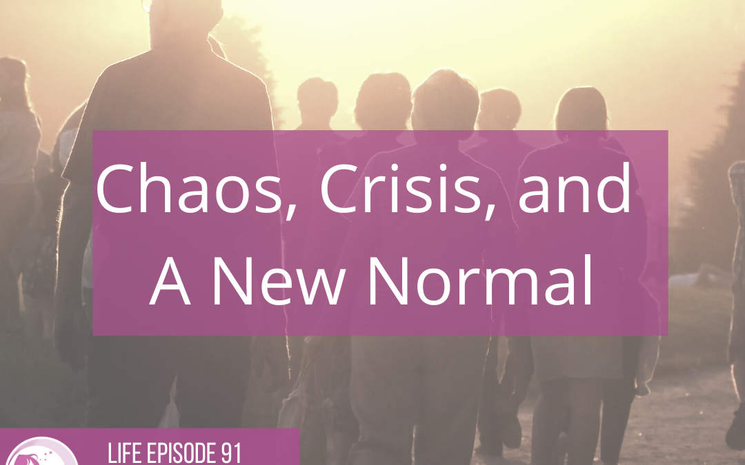 LIFE 091: Chaos, Crisis, and a New Normal
